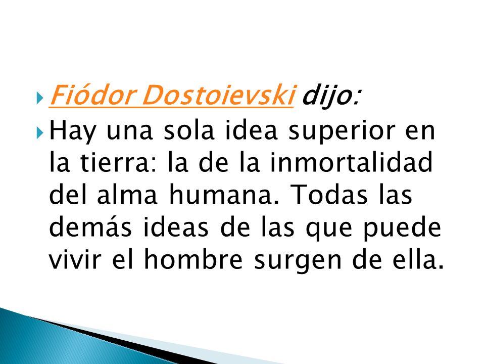 Fiódor Dostoievski dijo: Fiódor Dostoievski Hay una sola idea superior en la tierra: la de la inmortalidad del alma humana. Todas las demás ideas de l