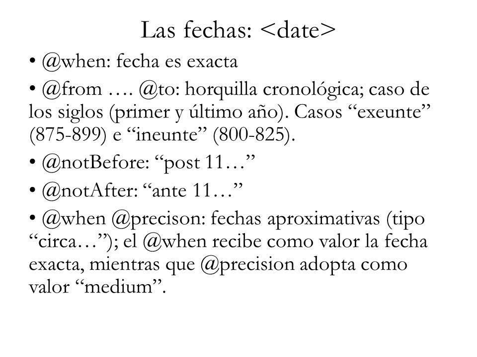 Las fechas: @when: fecha es exacta @from …. @to: horquilla cronológica; caso de los siglos (primer y último año). Casos exeunte (875-899) e ineunte (8