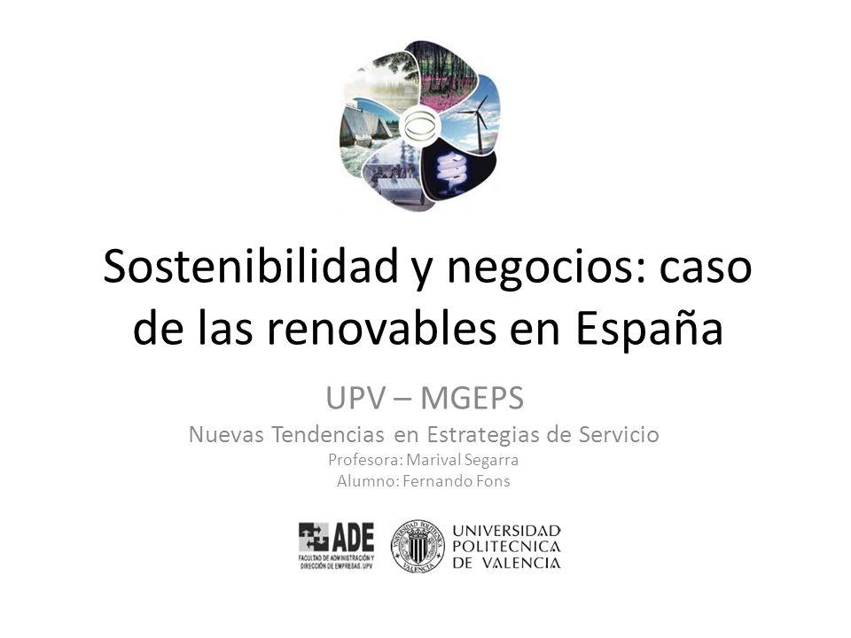 Sostenibilidad y negocios: caso de las renovables en España UPV – MGEPS Nuevas Tendencias en Estrategias de Servicio Profesora: Marival Segarra Alumno