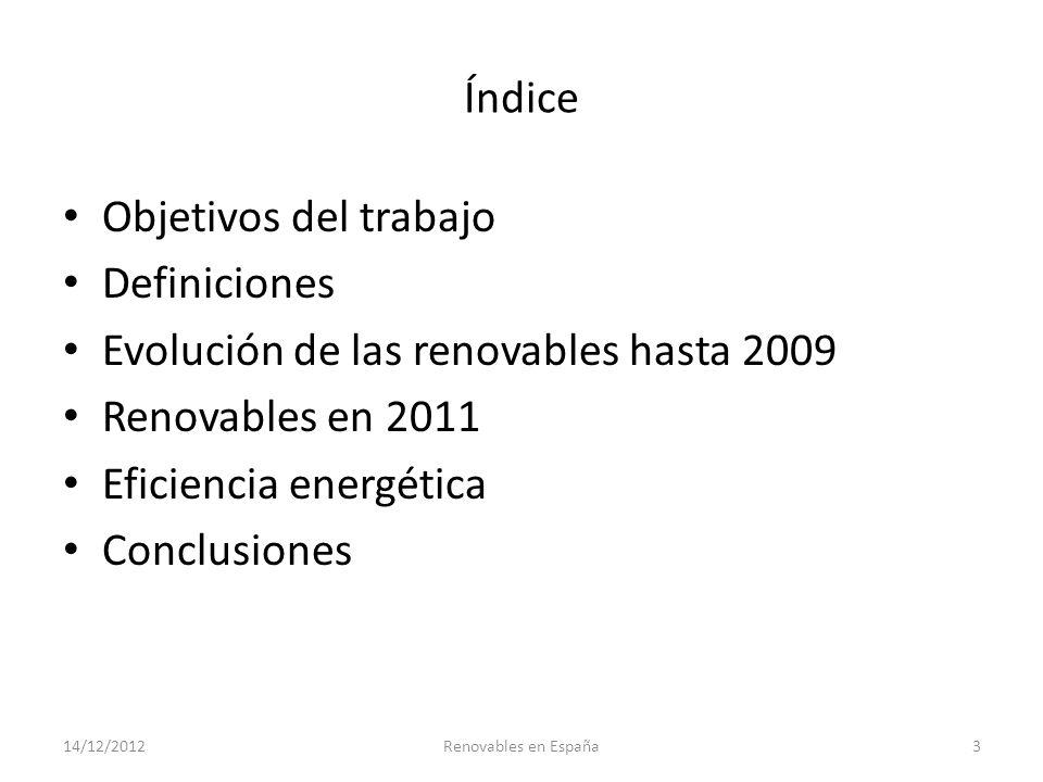 Índice Objetivos del trabajo Definiciones Evolución de las renovables hasta 2009 Renovables en 2011 Eficiencia energética Conclusiones 14/12/2012Renov