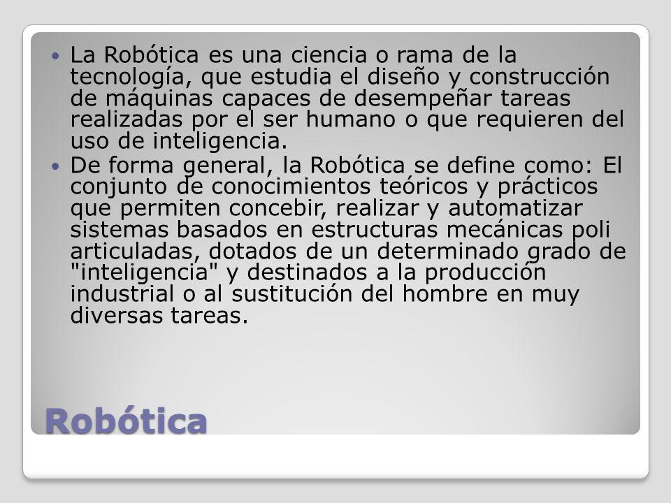 Robótica La Robótica es una ciencia o rama de la tecnología, que estudia el diseño y construcción de máquinas capaces de desempeñar tareas realizadas por el ser humano o que requieren del uso de inteligencia.