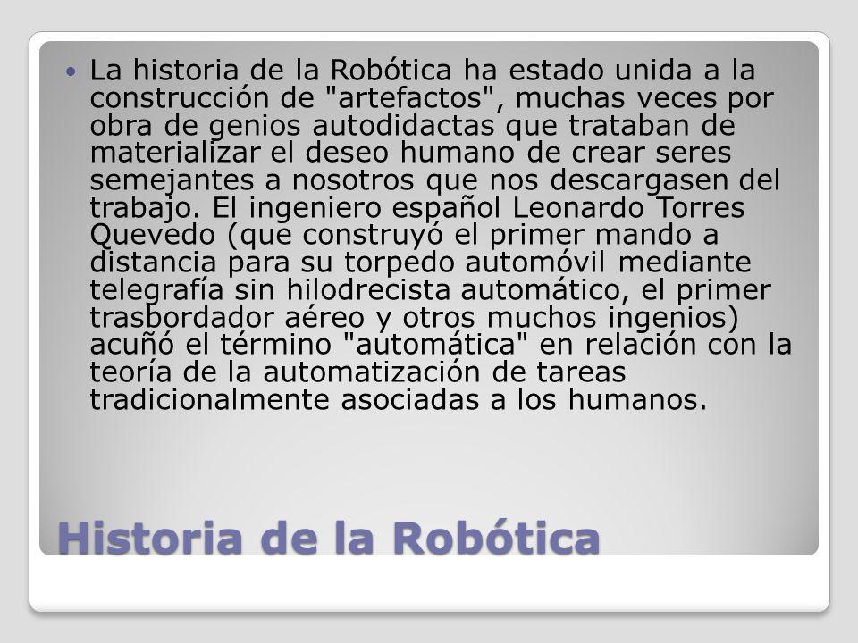 Historia de la Robótica La historia de la Robótica ha estado unida a la construcción de artefactos , muchas veces por obra de genios autodidactas que trataban de materializar el deseo humano de crear seres semejantes a nosotros que nos descargasen del trabajo.