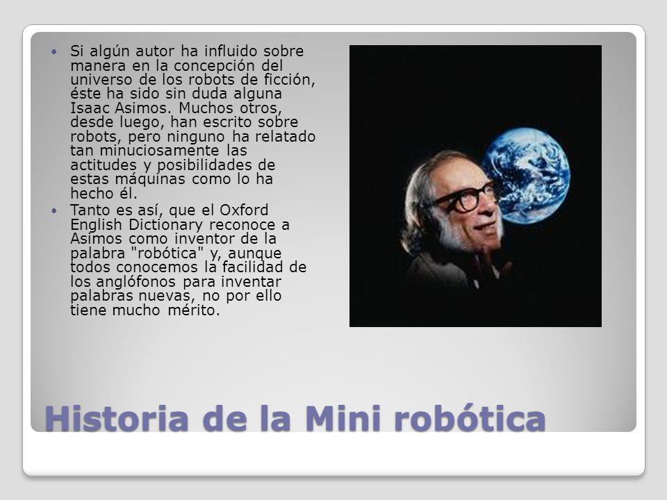 Historia de la Mini robótica Si algún autor ha influido sobre manera en la concepción del universo de los robots de ficción, éste ha sido sin duda alguna Isaac Asimos.