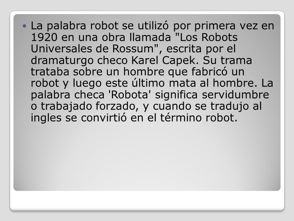 La palabra robot se utilizó por primera vez en 1920 en una obra llamada Los Robots Universales de Rossum , escrita por el dramaturgo checo Karel Capek.
