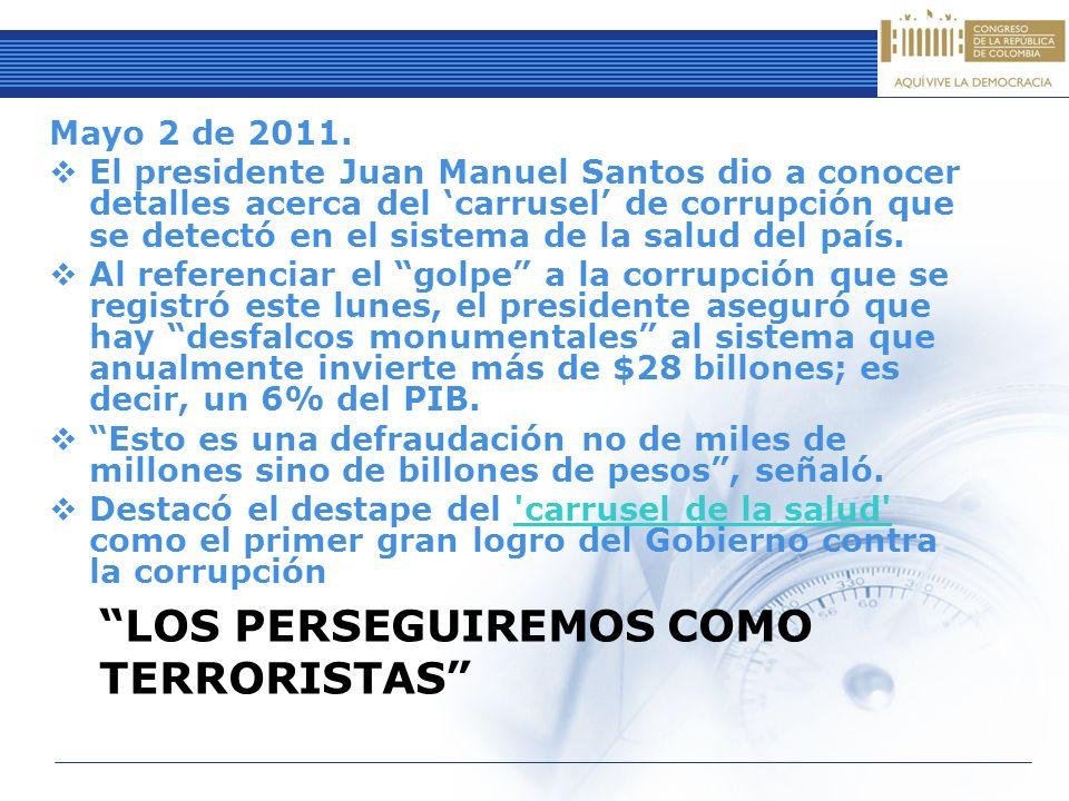 LOS PERSEGUIREMOS COMO TERRORISTAS Mayo 2 de 2011. El presidente Juan Manuel Santos dio a conocer detalles acerca del carrusel de corrupción que se de