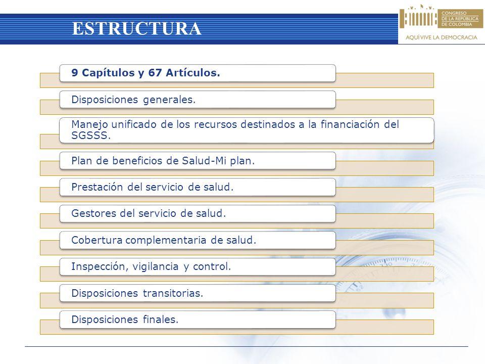 ESTRUCTURA 9 Capítulos y 67 Artículos.Disposiciones generales. Manejo unificado de los recursos destinados a la financiación del SGSSS. Plan de benefi