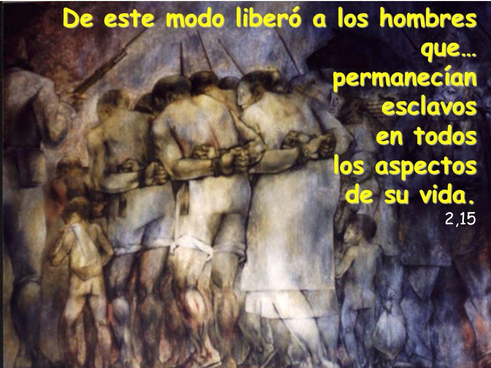 De este modo liberó a los hombres que… permanecíanesclavos en todos los aspectos de su vida. 2,15