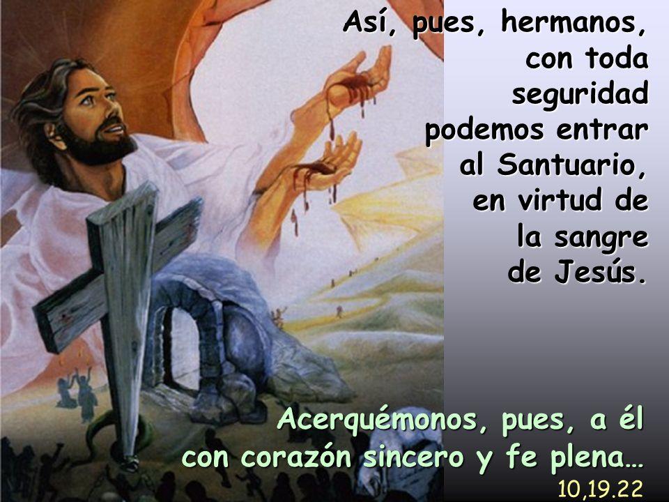 Así, pues, hermanos, con toda seguridad podemos entrar al Santuario, en virtud de la sangre de Jesús. Acerquémonos, pues, a él con corazón sincero y f