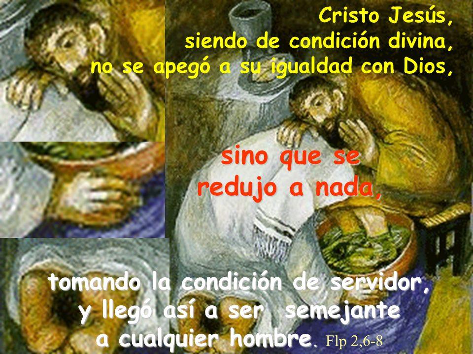 Cristo Jesús, siendo de condición divina, no se apegó a su igualdad con Dios,sino que se redujo a nada, tomando la condición de servidor, y llegó así