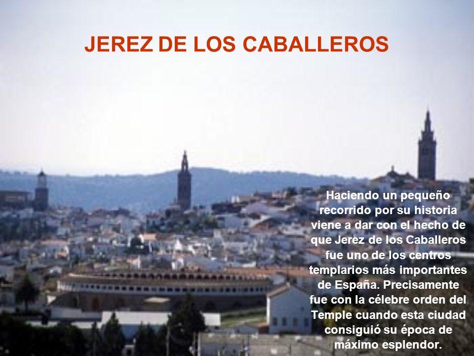 JEREZ DE LOS CABALLEROS Haciendo un pequeño recorrido por su historia viene a dar con el hecho de que Jerez de los Caballeros fue uno de los centros templarios más importantes de España.