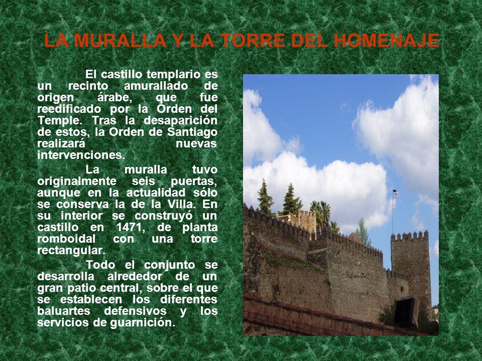 LA MURALLA Y LA TORRE DEL HOMENAJE El castillo templario es un recinto amurallado de origen árabe, que fue reedificado por la Orden del Temple. Tras l