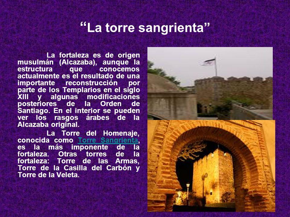 La torre sangrienta La fortaleza es de origen musulmán (Alcazaba), aunque la estructura que conocemos actualmente es el resultado de una importante reconstrucción por parte de los Templarios en el siglo XIII y algunas modificaciones posteriores de la Orden de Santiago.