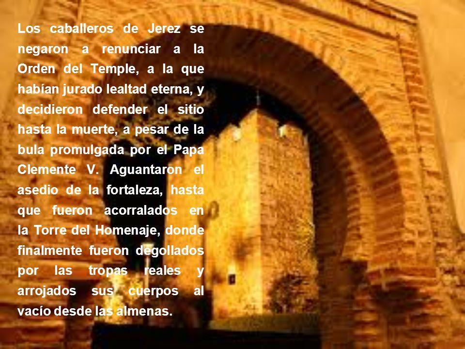 Los caballeros de Jerez se negaron a renunciar a la Orden del Temple, a la que habían jurado lealtad eterna, y decidieron defender el sitio hasta la m