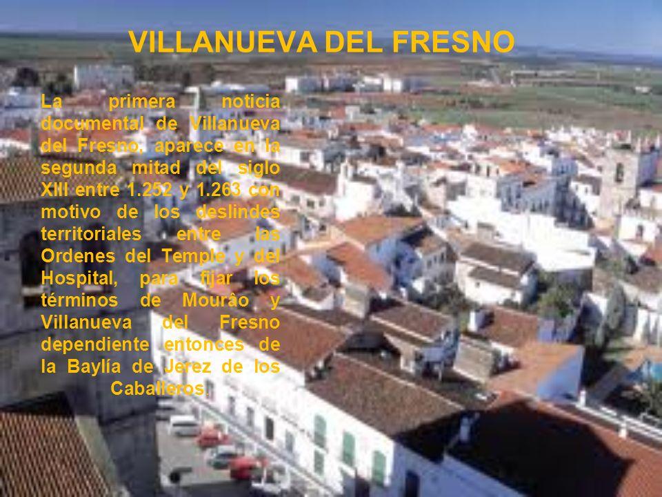 VILLANUEVA DEL FRESNO La primera noticia documental de Villanueva del Fresno, aparece en la segunda mitad del siglo XIII entre 1.252 y 1.263 con motiv