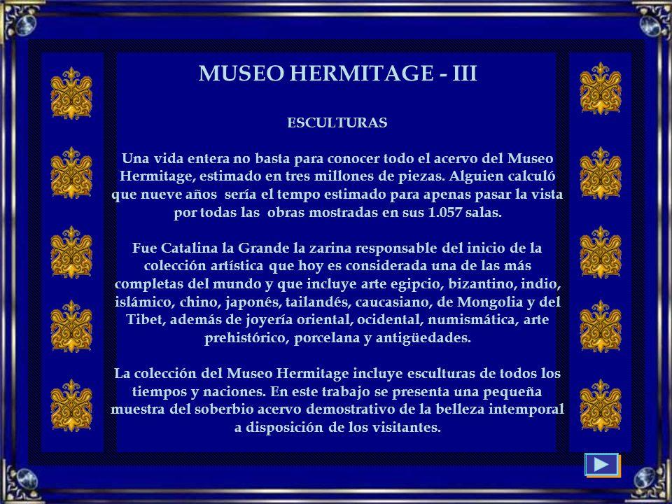 MUSEO HERMITAGE - III ESCULTURAS Una vida entera no basta para conocer todo el acervo del Museo Hermitage, estimado en tres millones de piezas.