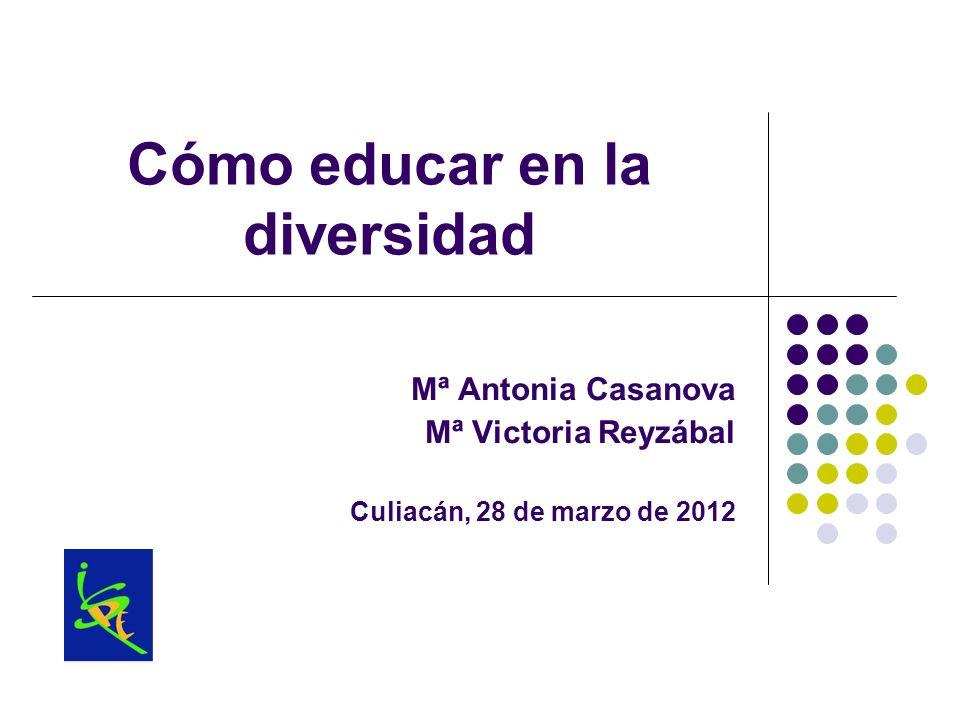 Cómo educar en la diversidad Mª Antonia Casanova Mª Victoria Reyzábal Culiacán, 28 de marzo de 2012