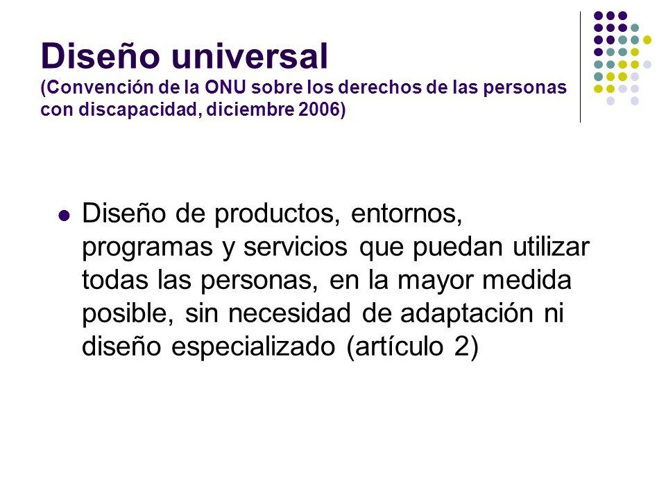 Diseño universal (Convención de la ONU sobre los derechos de las personas con discapacidad, diciembre 2006) Diseño de productos, entornos, programas y
