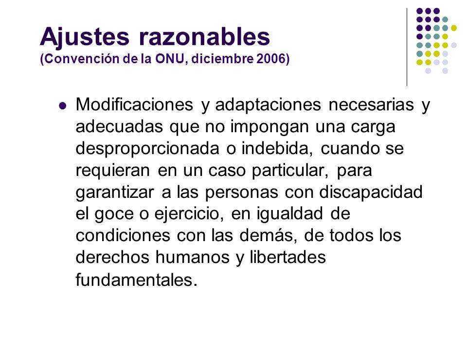 Ajustes razonables (Convención de la ONU, diciembre 2006) Modificaciones y adaptaciones necesarias y adecuadas que no impongan una carga desproporcion