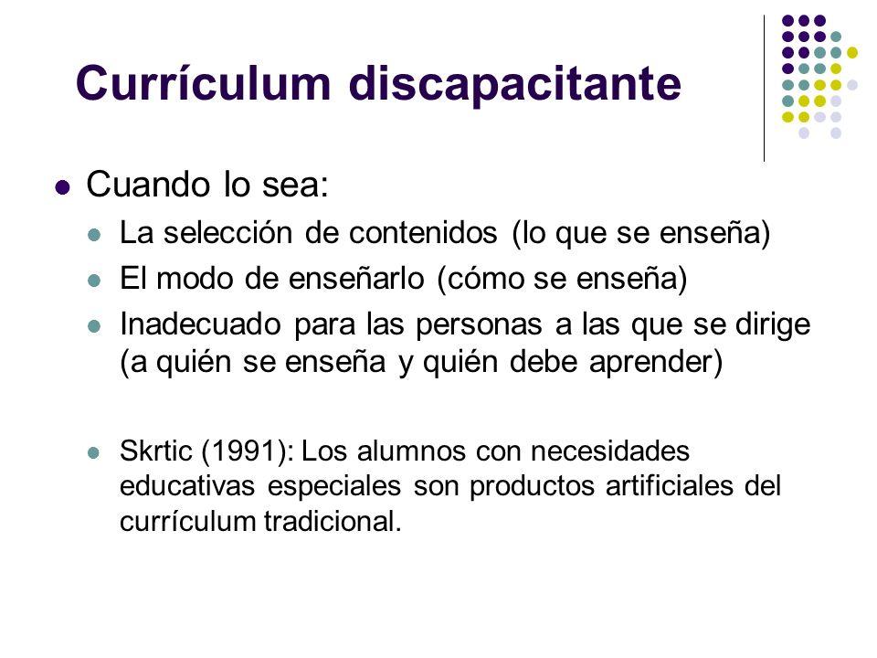 Currículum discapacitante Cuando lo sea: La selección de contenidos (lo que se enseña) El modo de enseñarlo (cómo se enseña) Inadecuado para las perso