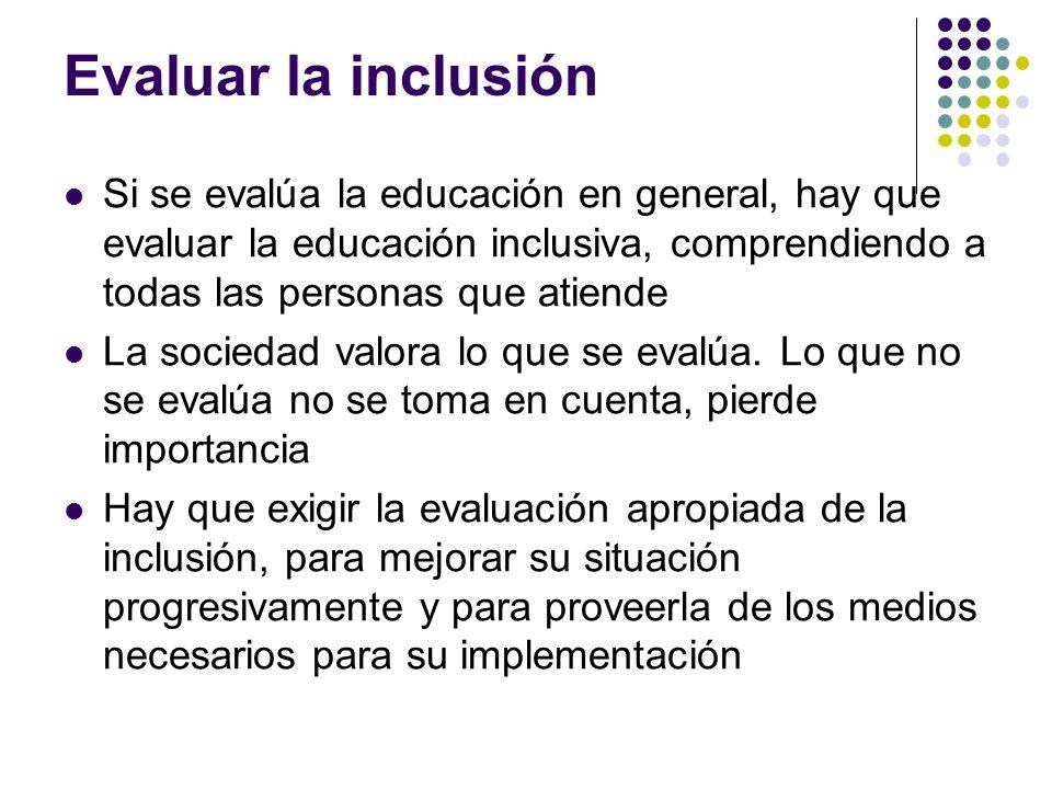Evaluar la inclusión Si se evalúa la educación en general, hay que evaluar la educación inclusiva, comprendiendo a todas las personas que atiende La s