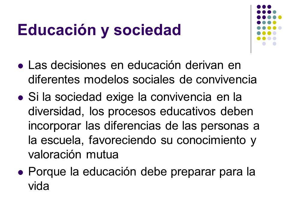 Educación y sociedad Las decisiones en educación derivan en diferentes modelos sociales de convivencia Si la sociedad exige la convivencia en la diver