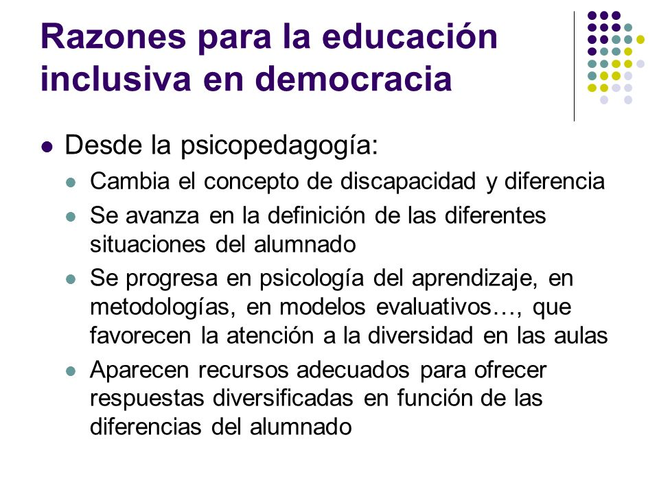 Razones para la educación inclusiva en democracia Desde la psicopedagogía: Cambia el concepto de discapacidad y diferencia Se avanza en la definición