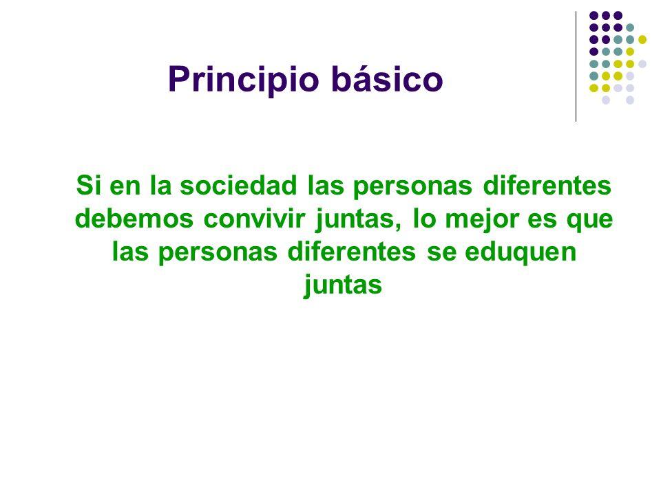 Principio básico Si en la sociedad las personas diferentes debemos convivir juntas, lo mejor es que las personas diferentes se eduquen juntas