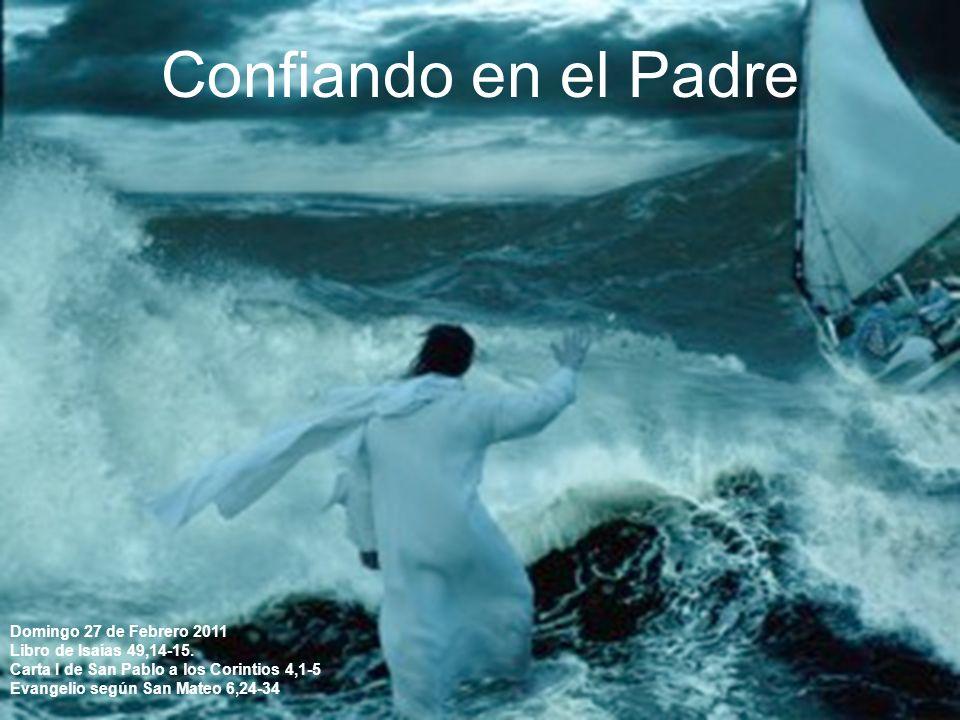 Confiando en el Padre Domingo 27 de Febrero 2011 Libro de Isaías 49,14-15. Carta I de San Pablo a los Corintios 4,1-5 Evangelio según San Mateo 6,24-3