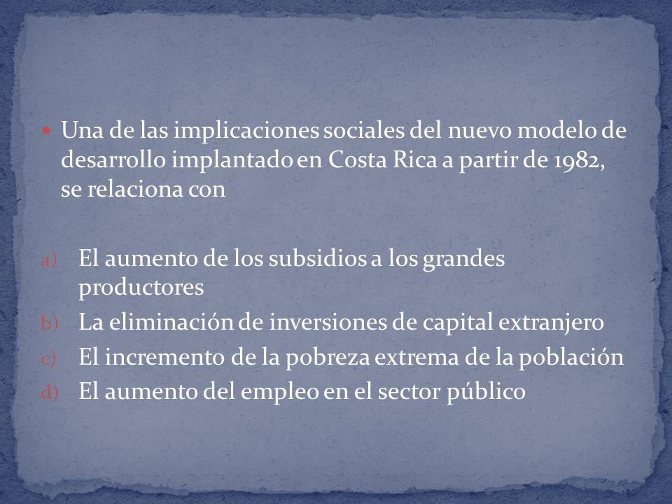 Una de las implicaciones sociales del nuevo modelo de desarrollo implantado en Costa Rica a partir de 1982, se relaciona con a) El aumento de los subs