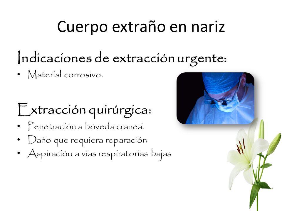 Cuerpo extraño en nariz Indicaciones de extracción urgente: Material corrosivo. Extracción quirúrgica: Penetración a bóveda craneal Daño que requiera