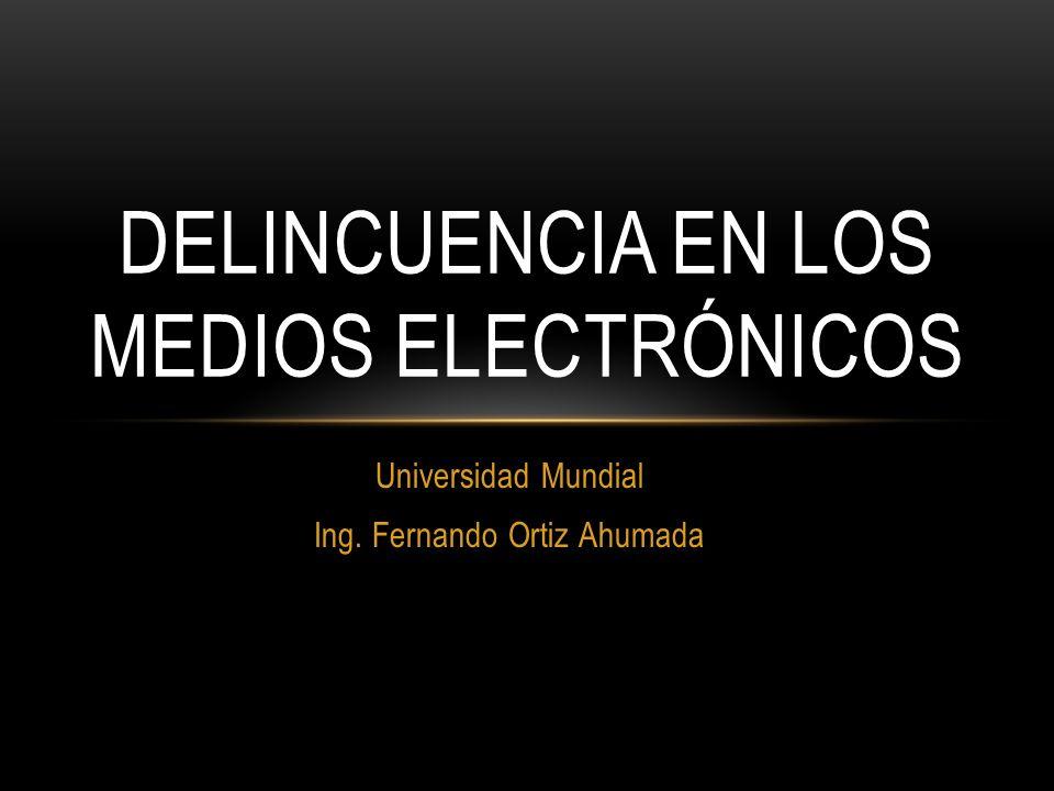 Universidad Mundial Ing. Fernando Ortiz Ahumada DELINCUENCIA EN LOS MEDIOS ELECTRÓNICOS