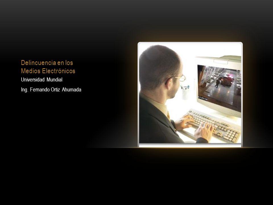 Delincuencia en los Medios Electrónicos Universidad Mundial Ing. Fernando Ortiz Ahumada