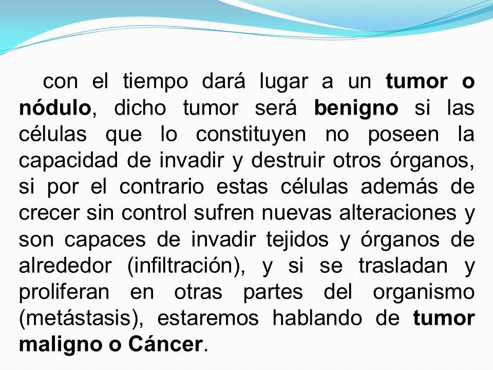 con el tiempo dará lugar a un tumor o nódulo, dicho tumor será benigno si las células que lo constituyen no poseen la capacidad de invadir y destruir