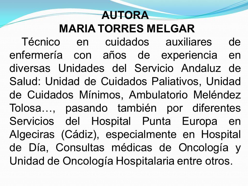 AUTORA MARIA TORRES MELGAR Técnico en cuidados auxiliares de enfermería con años de experiencia en diversas Unidades del Servicio Andaluz de Salud: Un