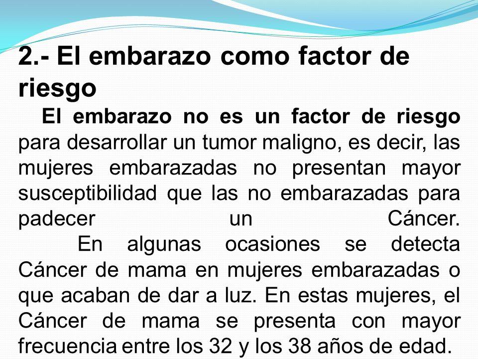 2.- El embarazo como factor de riesgo El embarazo no es un factor de riesgo para desarrollar un tumor maligno, es decir, las mujeres embarazadas no pr