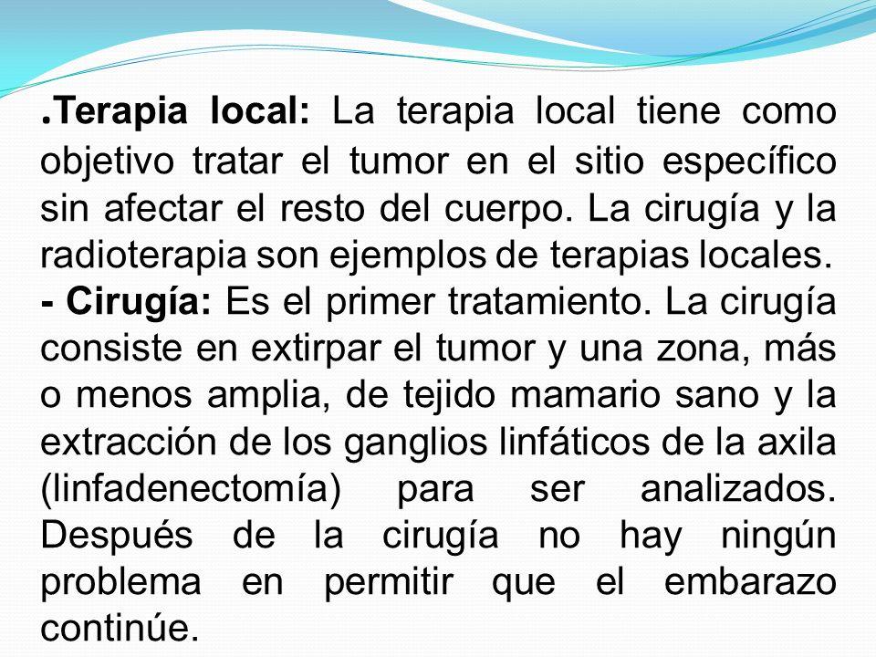. Terapia local: La terapia local tiene como objetivo tratar el tumor en el sitio específico sin afectar el resto del cuerpo. La cirugía y la radioter