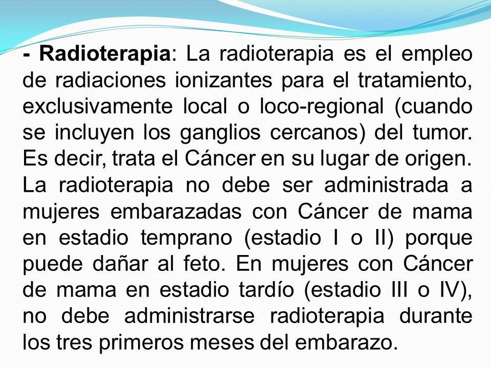 - Radioterapia: La radioterapia es el empleo de radiaciones ionizantes para el tratamiento, exclusivamente local o loco-regional (cuando se incluyen l