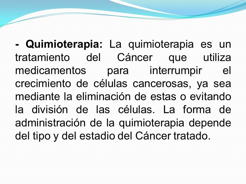 - Quimioterapia: La quimioterapia es un tratamiento del Cáncer que utiliza medicamentos para interrumpir el crecimiento de células cancerosas, ya sea