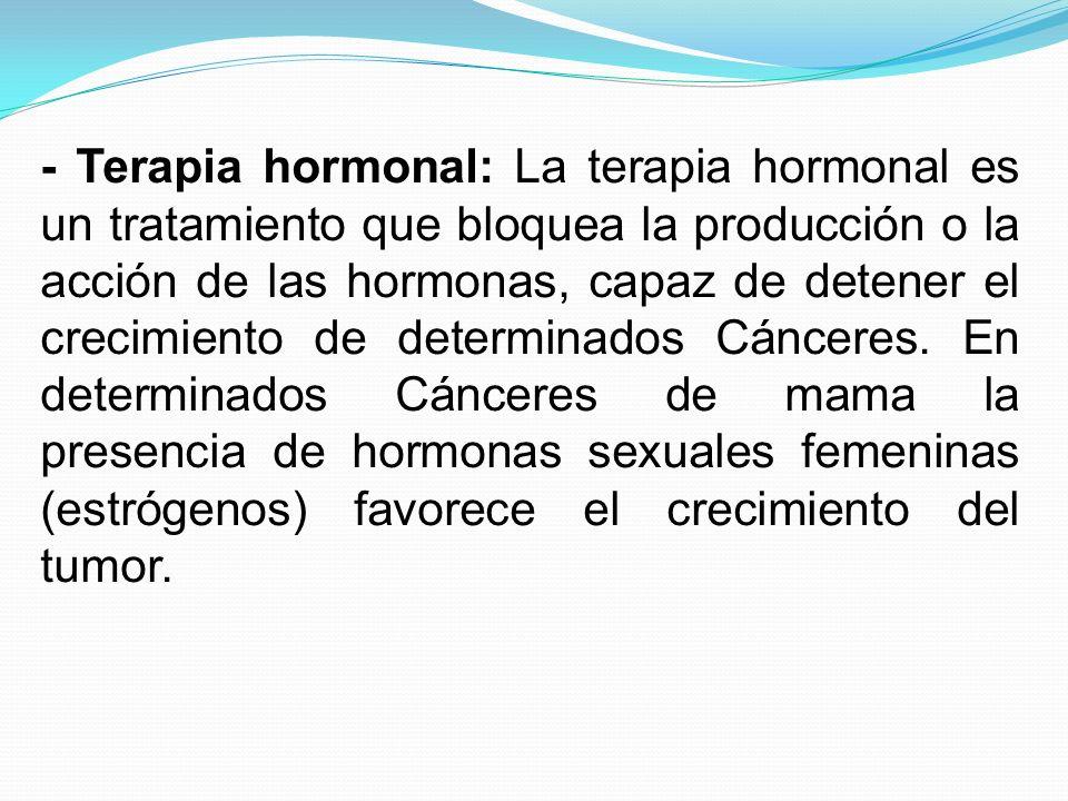 - Terapia hormonal: La terapia hormonal es un tratamiento que bloquea la producción o la acción de las hormonas, capaz de detener el crecimiento de de