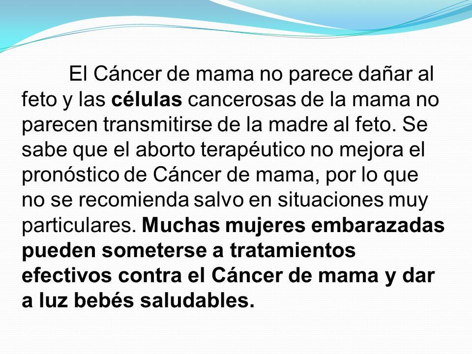 El Cáncer de mama no parece dañar al feto y las células cancerosas de la mama no parecen transmitirse de la madre al feto. Se sabe que el aborto terap