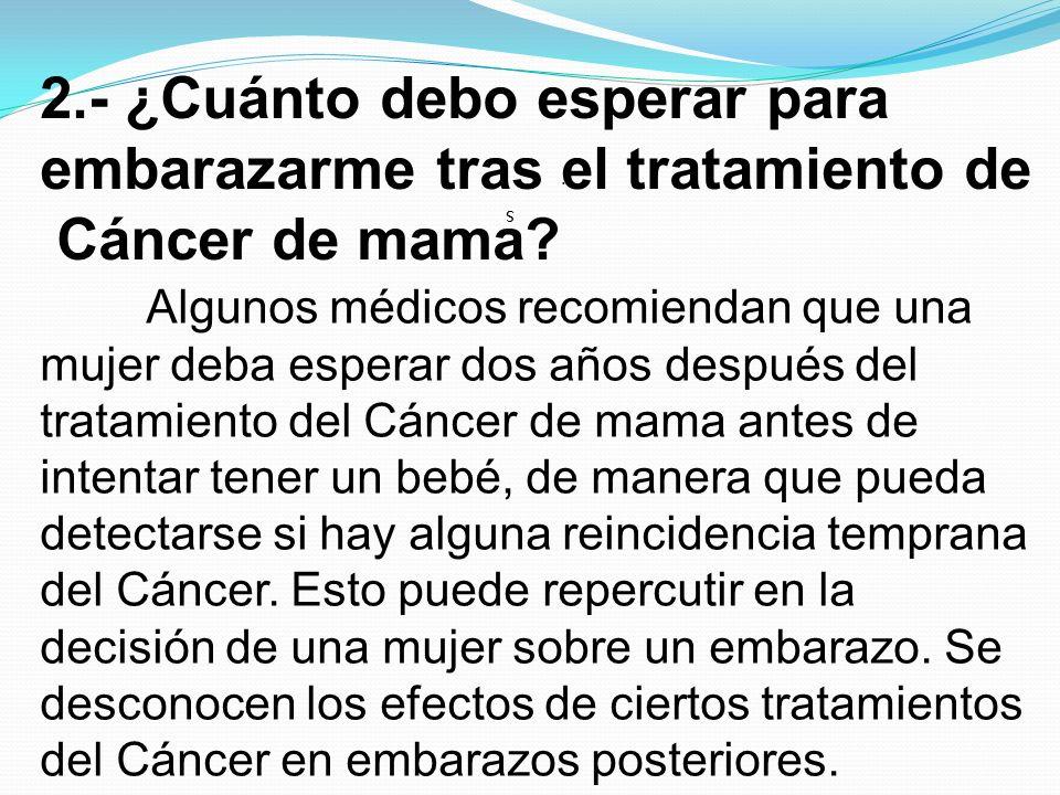 2.- ¿Cuánto debo esperar para embarazarme tras el tratamiento de Cáncer de mama? s.s. Algunos médicos recomiendan que una mujer deba esperar dos años