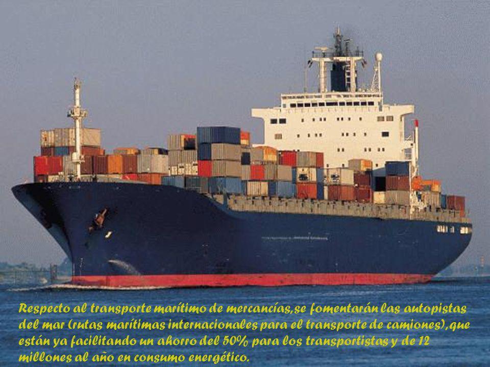 Respecto al transporte marítimo de mercancías, se fomentarán las autopistas del mar (rutas marítimas internacionales para el transporte de camiones), que están ya facilitando un ahorro del 50% para los transportistas y de 12 millones al año en consumo energético.