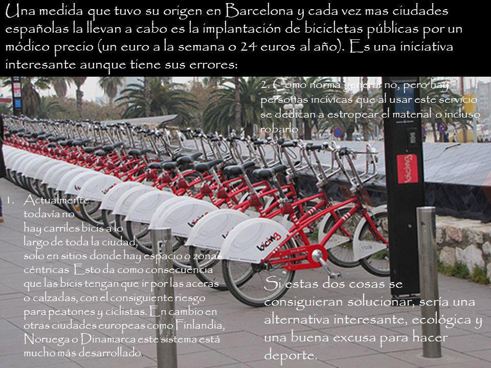 Una medida que tuvo su origen en Barcelona y cada vez mas ciudades españolas la llevan a cabo es la implantación de bicicletas públicas por un módico precio (un euro a la semana o 24 euros al año).