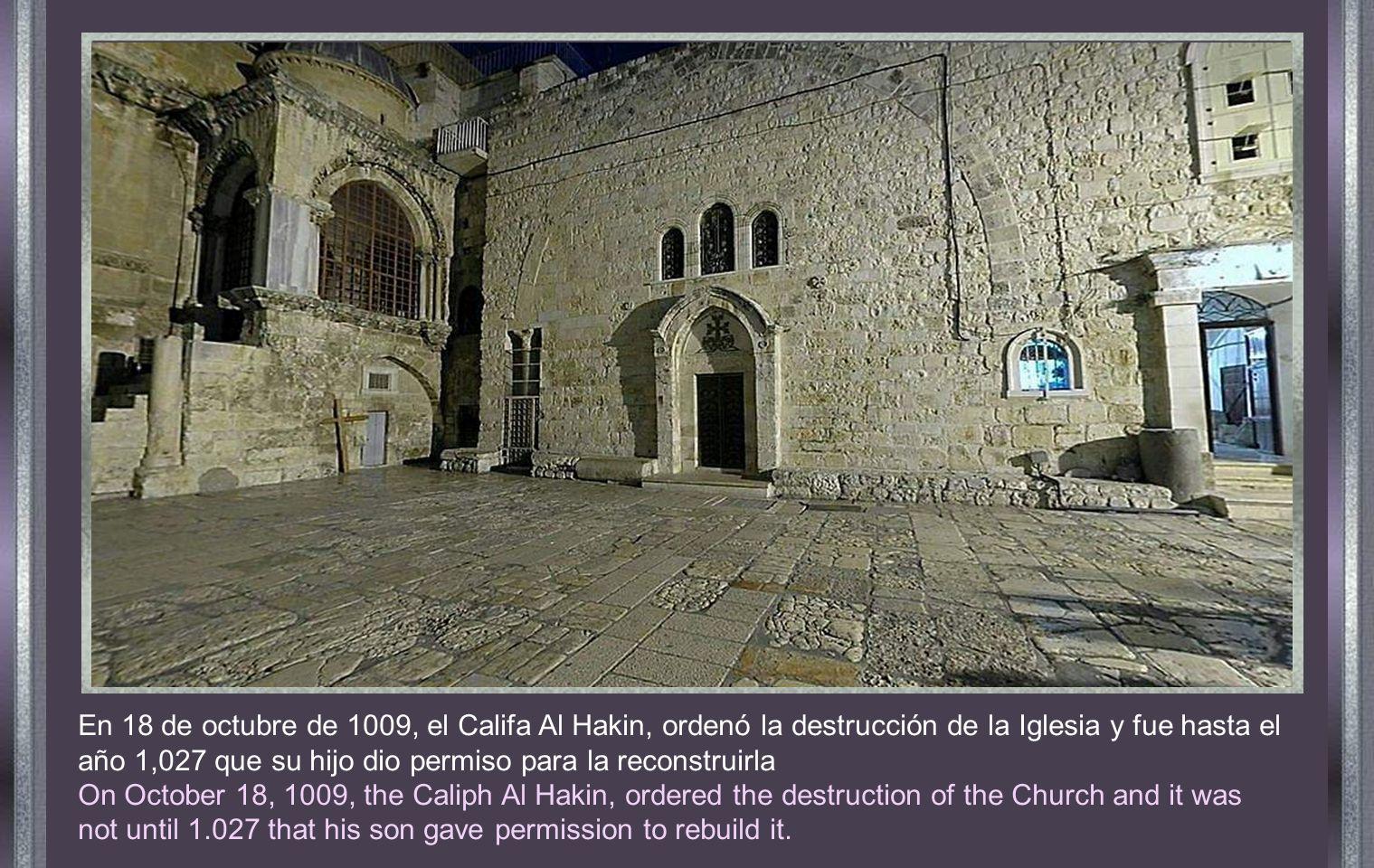 En 18 de octubre de 1009, el Califa Al Hakin, ordenó la destrucción de la Iglesia y fue hasta el año 1,027 que su hijo dio permiso para la reconstruirla On October 18, 1009, the Caliph Al Hakin, ordered the destruction of the Church and it was not until 1.027 that his son gave permission to rebuild it.