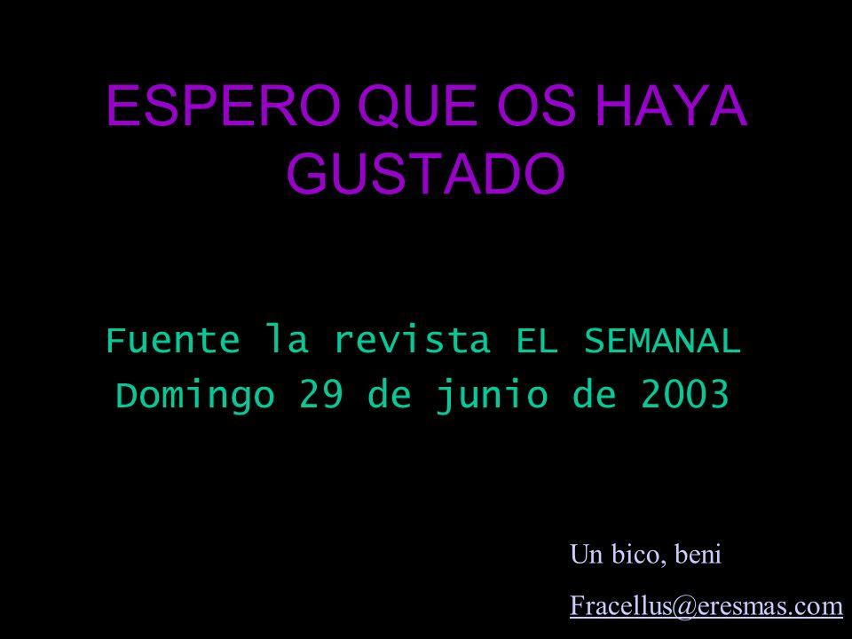 ESPERO QUE OS HAYA GUSTADO Fuente la revista EL SEMANAL Domingo 29 de junio de 2003 Un bico, beni Fracellus@eresmas.com