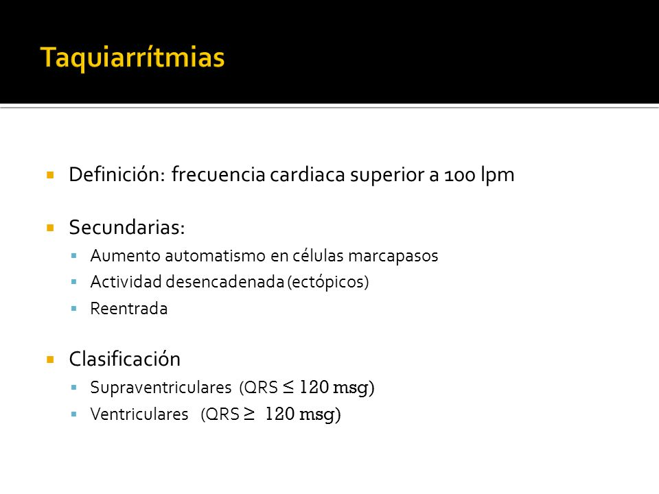 Definición: frecuencia cardiaca superior a 100 lpm Secundarias: Aumento automatismo en células marcapasos Actividad desencadenada (ectópicos) Reentrad