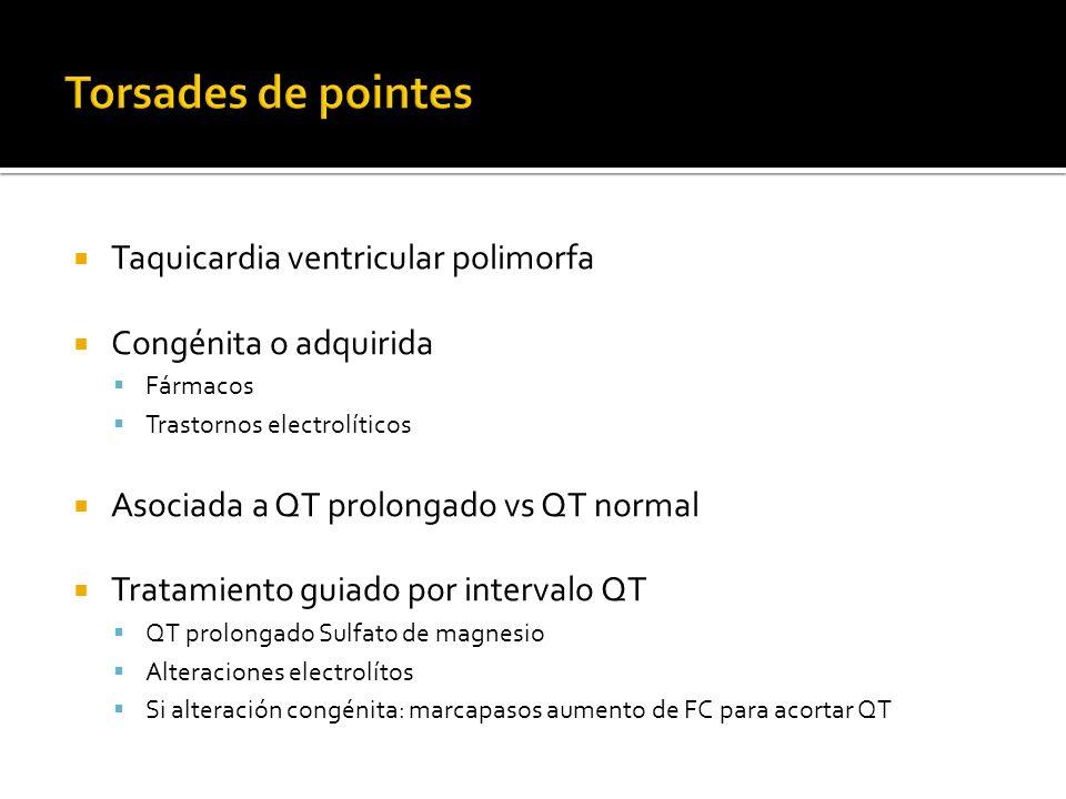 Taquicardia ventricular polimorfa Congénita o adquirida Fármacos Trastornos electrolíticos Asociada a QT prolongado vs QT normal Tratamiento guiado po