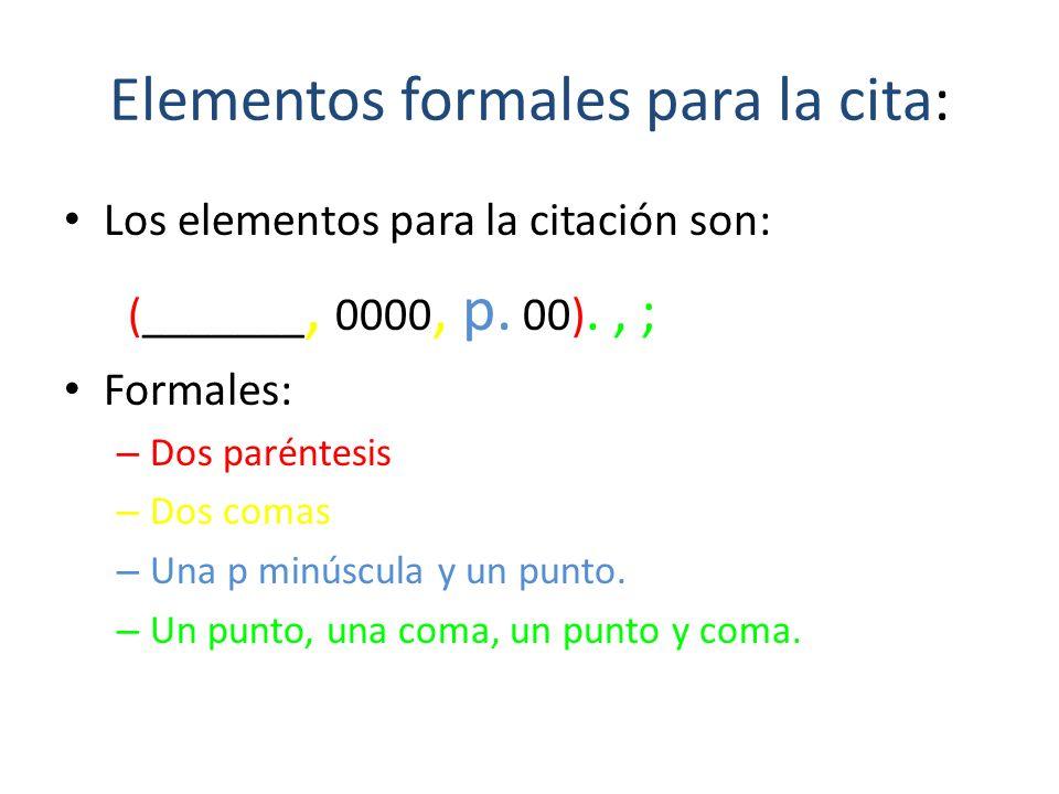 Elementos formales para la cita: Los elementos para la citación son: (_______, 0000, p. 00)., ; Formales: – Dos paréntesis – Dos comas – Una p minúscu