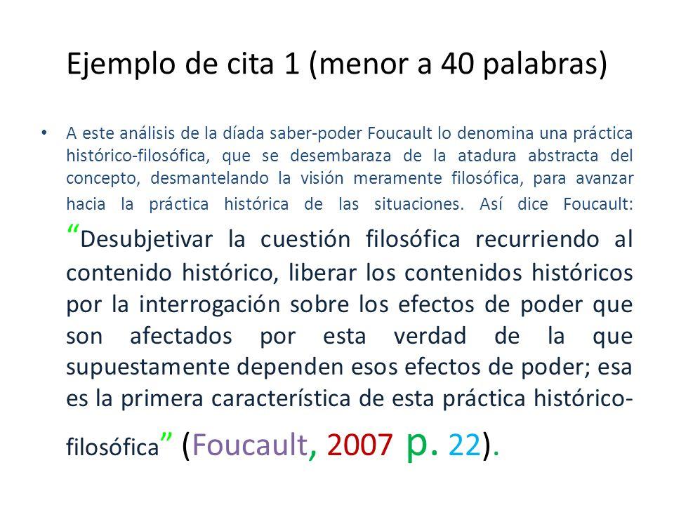 Ejemplo de cita 1 (menor a 40 palabras) A este análisis de la díada saber-poder Foucault lo denomina una práctica histórico-filosófica, que se desemba
