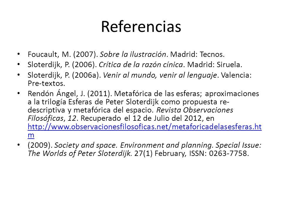 Referencias Foucault, M. (2007). Sobre la ilustración. Madrid: Tecnos. Sloterdijk, P. (2006). Crítica de la razón cínica. Madrid: Siruela. Sloterdijk,